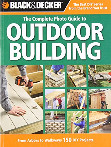 Black & Decker The Complete Photo Guide to Outdoor Building: From Arbors to Walkways: 150 DIY Projects by Creative Publishing international