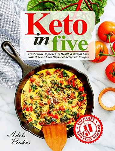 Keto in Five: Trustworthy Approach to Health & Weight Loss, with 70+ Low-Carb High-Fat Ketogenic Recipes. (keto in 5, 5 ingredient keto, 5 ingredient ketogenic cookbook) by Adele Baker