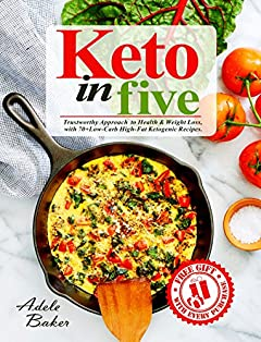 Keto in Five: Trustworthy Approach to Health & Weight Loss, with 70+ Low-Carb High-Fat Ketogenic Recipes. (keto in 5, 5 ingredient keto, 5 ingredient ketogenic cookbook)