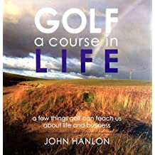 Golf: A Course in Life: A few things golf can teach us about life and business