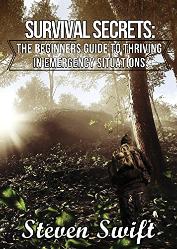 Survival Secrets:The Beginners Guide To Thriving In Emergency Situations by [Swift, Steven]