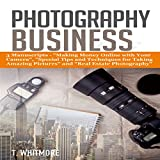 Photography Business: 3 Manuscripts: Making Money Online with Your Camera, Special Tips and Techniques for Taking Amazing Pictures, and Real Estate Photography