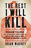 img - for The Rest I Will Kill: William Tillman and the Unforgettable Story of How a Free Black Man Refused to Become a Slave book / textbook / text book