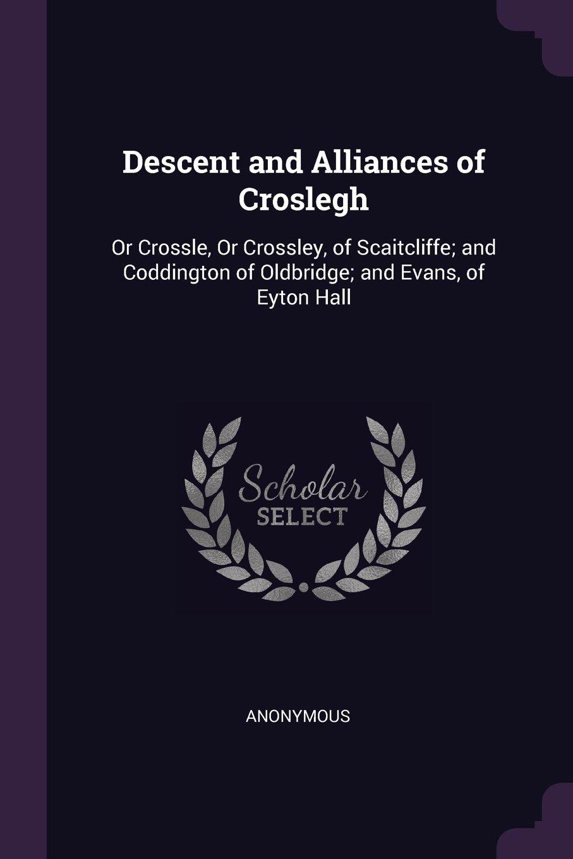 Read Online Descent and Alliances of Croslegh: Or Crossle, Or Crossley, of Scaitcliffe; and Coddington of Oldbridge; and Evans, of Eyton Hall ebook