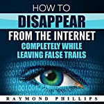 How to Disappear from the Internet Completely While Leaving False Trails: How to Be Anonymous Online | Raymond Phillips