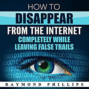 How to Disappear from the Internet Completely While Leaving False Trails Audiobook