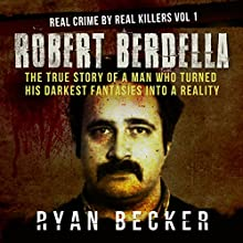 Robert Berdella: The True Story of a Man Who Turned His Darkest Fantasies into a Reality: Real Crime by Real Killers, Book 1 Audiobook by Ryan Becker Narrated by Philip Hoffman