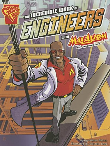The Incredible Work of Engineers with Max Axiom, Super Scientist (Graphic Science and Engineering in Action)