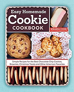 The Easy Homemade Cookie Cookbook Simple Recipes For Best Chocolate Chip Cookies Brownies