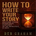 How to Write Your Story: Record Your Personal History in 30 Minutes a Day Audiobook by Deb Graham Narrated by Meghan Crawford