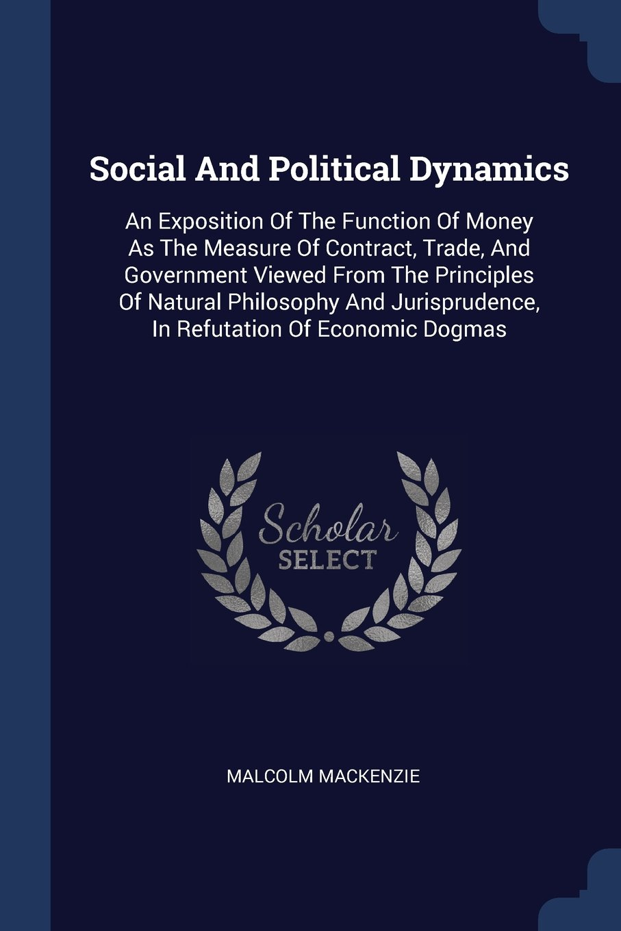 Read Online Social And Political Dynamics: An Exposition Of The Function Of Money As The Measure Of Contract, Trade, And Government Viewed From The Principles Of ... In Refutation Of Economic Dogmas pdf epub