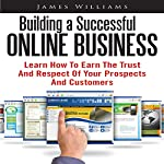 Building a Successful Online Business: Learn How to Earn the Trust and Respect of Your Prospects and Customers | James Williams