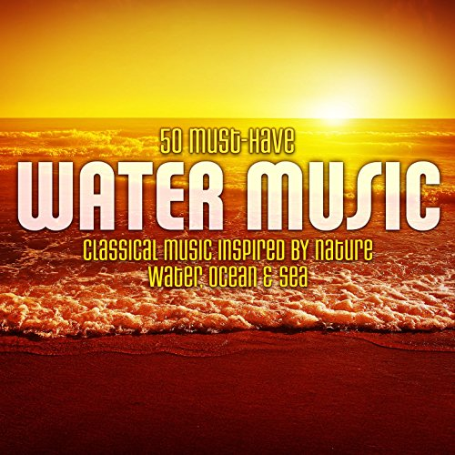 50 Must Have Water Music  Classical Music Inspired By Nature   Water  Ocean   Sea