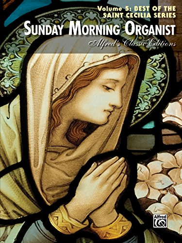 (Sunday Morning Organist, Volume 5, Best of the Saint Cecilia Series: Late Intermediate to Advanced Organ Collection (Alfred's Classic)