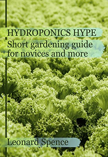 The Hydroponics hype: Short gardening guide for novices and more by [Spence, Leonard]