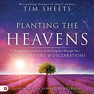 Planting the Heavens: Releasing the Authority of the Kingdom Through Your Words, Prayers, and Declarations Audiobook