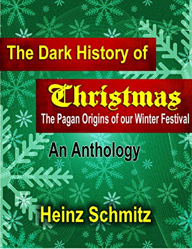 The Dark History of Christmas - An Anthology: The Pagan Origins of our Winter Festival