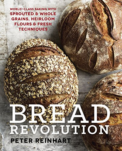 Bread Revolution: World-Class Baking with Sprouted and Whole Grains, Heirloom Flours, and Fresh Techniques [Peter Reinhart] (Tapa Dura)