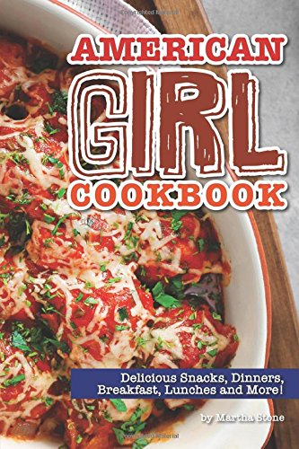 American Girl Cookbook: Delicious Snacks, Dinners, Breakfast, Lunches and More! by Martha Stone