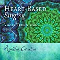 Heart-Based Singing: Vocal Technique Audiobook by Agatha Carubia Narrated by Agatha Carubia