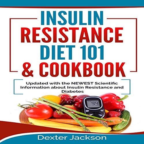 Insulin Resistance Diet 101 & Cookbook: Beginner's Guide with Recipes and Updated with the Newest Scientific Information About Insulin Resistance and Diabetes by Dexter Jackson