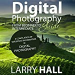 Digital Photography Guide: From Beginner to Intermediate: A Compilation of Important Information in Digital Photography | Larry Hall