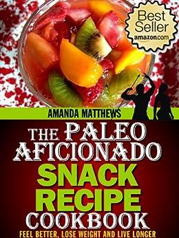 The Paleo Aficionado Snack Recipe Cookbook (The Paleo Diet Meal Recipe Cookbooks 4) by [Matthews, Amanda]