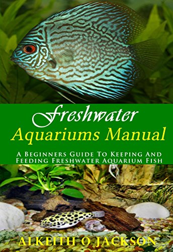 (Freshwater Aquariums Manual: A Beginners Guide To Keeping And Feeding Freshwater Aquarium)