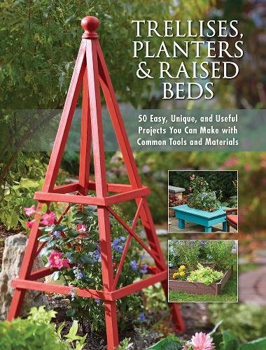 Trellises, Planters & Raised Beds: 50 Easy, Unique, and Useful Projects You Can Make with Common Tools and Materials (Raised Garden Bed Design)