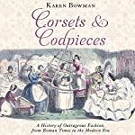 Corsets and Codpieces: A History of Outrageous Fashion, from Roman Times to the Modern Era | Karen Bowman