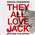 They All Love Jack: Busting the Ripper Audiobook by Bruce Robinson Narrated by Bruce Robinson, Phil Fox