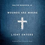 Wounds Are Where Light Enters: Stories of God's Intrusive Grace | Walter Wangerin Jr.