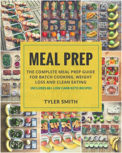 Meal Prep: Meal Prep Cookbook for Batch Cooking, Weight Loss and Clean Eating - Includes 60+ Low Carb Keto Recipes (Low Carb Meal Prep 5) by Tyler Smith