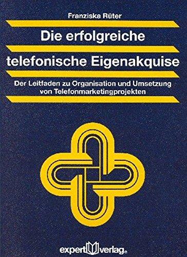 Die erfolgreiche telefonische Eigenakquise: Der Leitfaden zu Organisation und Umsetzung von Telefonmarketingprojekten (Praxiswissen Wirtschaft)
