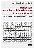 Handbuch psychische Erkrankungen für soziale Berufe: Ein Lehrbuch für Studium und Praxis