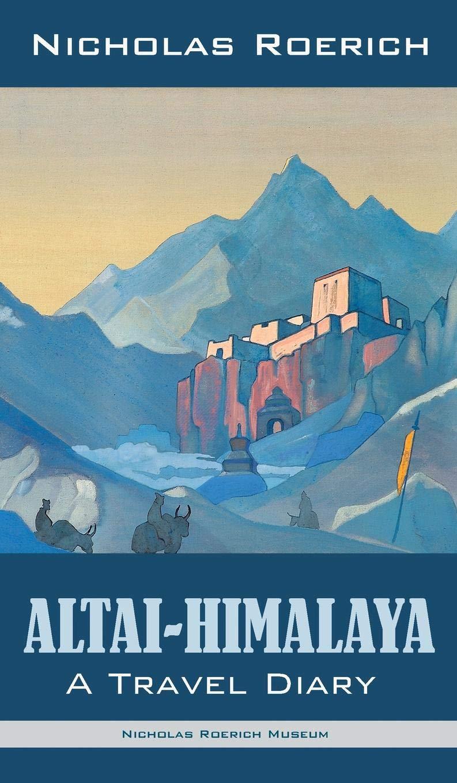 Altai-Himalaya: A Travel Diary: Nicholas Roerich: 9781947016316:  Amazon.com: Books