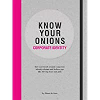Know Your Onions - Corporate Identity: Get your Head Around Corporate Identity Design and Deliver One Like the Big Boys…