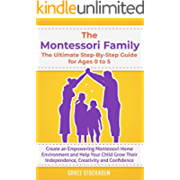 THE MONTESSORI FAMILY, THE ULTIMATE STEP-BY-STEP GUIDE FOR AGES 0 TO 5 Create an Empowering Montessori Home Environment…