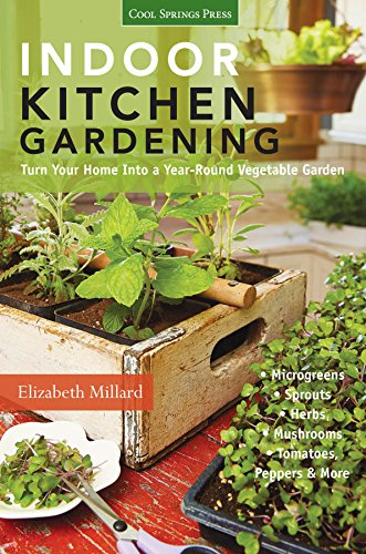 Indoor Kitchen Gardening:Turn Your Home Into a Year-round Vegetable Garden * Microgreens * Sprouts * Herbs * Mushrooms * Tomatoes, Peppers & More by [Elizabeth, Millard]