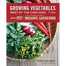 Growing Vegetables West of the Cascades, Updated 6th Edition: The Complete Guide to Organic Gardening