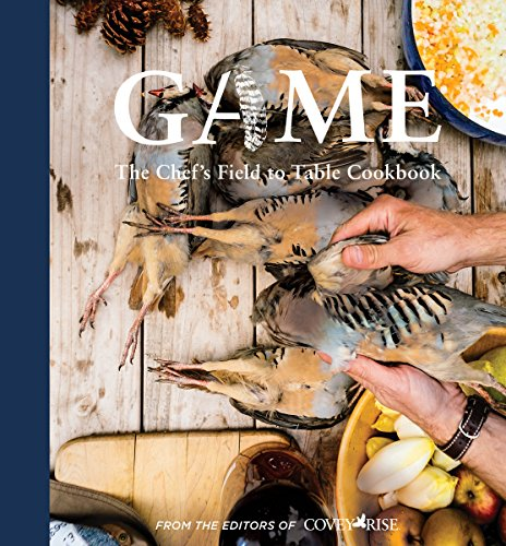 Game: The Chef's Field-to-Table Cookbook by Covey Rise