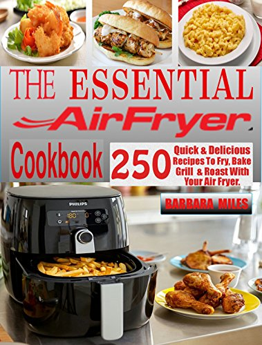THE ESSENTIAL AIR FRYER COOKBOOK: 250 Quick & Delicious Recipes To Fry, Bake, Grill And Roast With Your Air Fryer. by BARBARA MILES