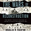 The Wars of Reconstruction: The Brief, Violent History of America's Most Progressive Era Audiobook by Douglas R. Egerton Narrated by Eric Martin