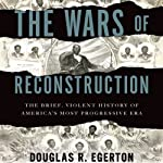 The Wars of Reconstruction: The Brief, Violent History of America's Most Progressive Era | Douglas R. Egerton