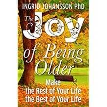 The Joy of Being Older: Make the Rest of Your Life the Best of Your Life