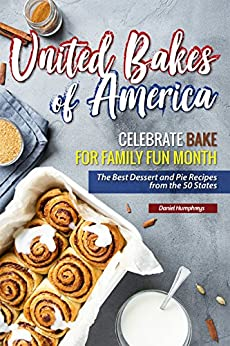United Bakes of America: Celebrate Bake for Family Fun Month - The Best Dessert and Pie Recipes from the 50 States by [Humphreys, Daniel]