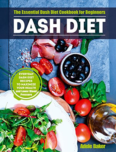 Dash Diet: The Essential Dash Diet Cookbook for Beginners - Everyday Dash Diet Recipes to Maximize Your Health and Lower Blood Pressure (blood pressure down, plant-based diet, hypertension cookbook) by Adele Baker