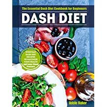 Dash Diet: The Essential Dash Diet Cookbook for Beginners. Everyday Dash Diet Recipes to Maximize Your Health and Lower Blood Pressure (dash diet, dash diet books, dash diet cookbooks, diet dash)