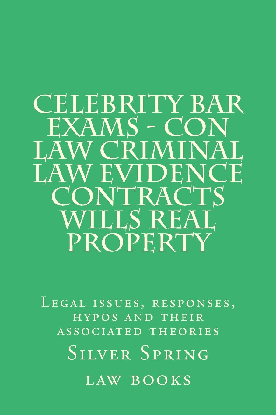 Celebrity Bar Exams - Con law Criminal law Evidence Contracts Wills Real Property: Legal issues, responses, hypos and their associated theories ebook