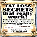 Fat Loss Secrets That Really Work!: Balance Your Hormones: Insulin, Estrogen, Progesterone, Testosterone, Thyroid, Cortisol, and DHEA Audiobook by Y.L. Wright M.A., J.M. Swartz M.D. Narrated by Y.L. Wright M.A.